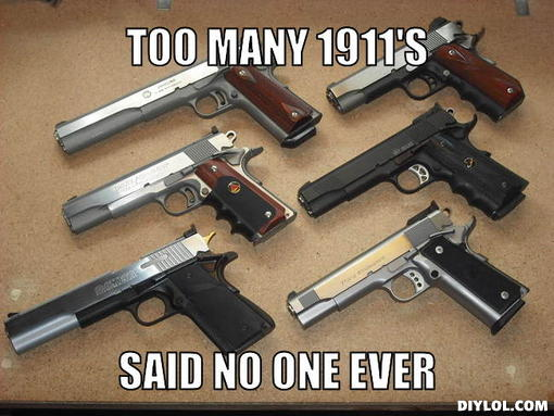 I am in love...-1911-meme-generator-too-many-1911-s-said-no-one-ever-7d78db.jpg